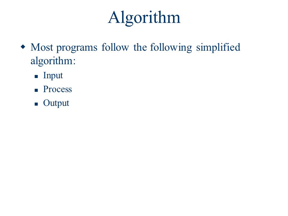 Algorithm Example  Develop the algorithm to find the area of a rectangle: Input: Enter length, width Process: Multiply length times width to obtain area Area = length * width Output: Display area