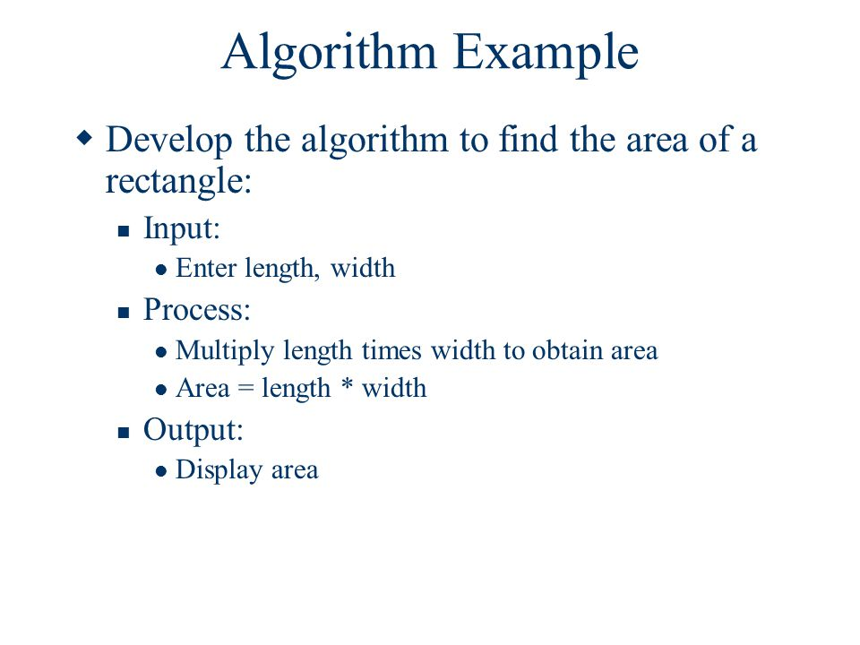 I-Clicker Question Algorithms The statement, Area = length * width, is an example of which of the following components of an algorithm: A.Input B.Process C.Output D.None of the Above