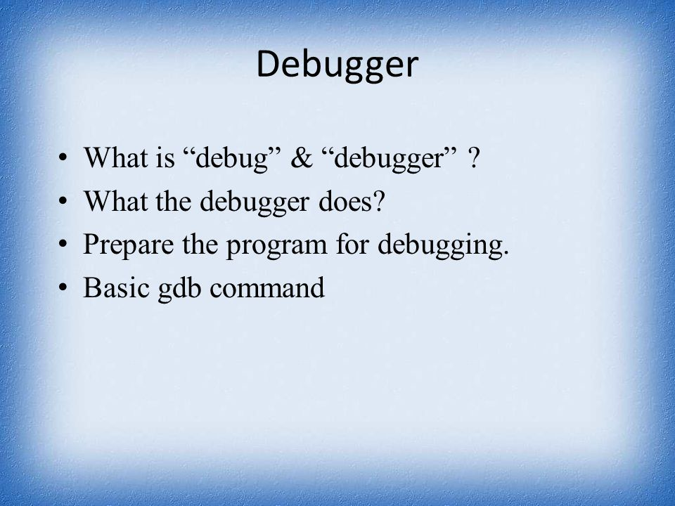 "Debugger What is ""debug"" & ""debugger"" ? What the debugger does? Prepare the program for debugging. Basic gdb command"