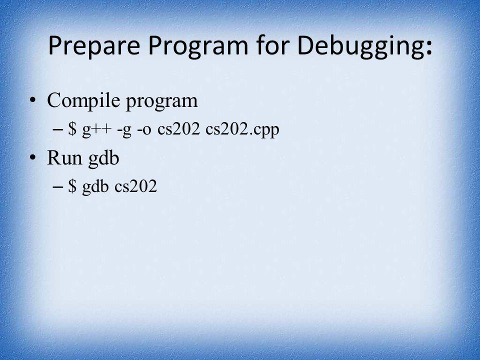 Prepare Program for Debugging: Compile program – $ g++ -g -o cs202 cs202.cpp Run gdb – $ gdb cs202
