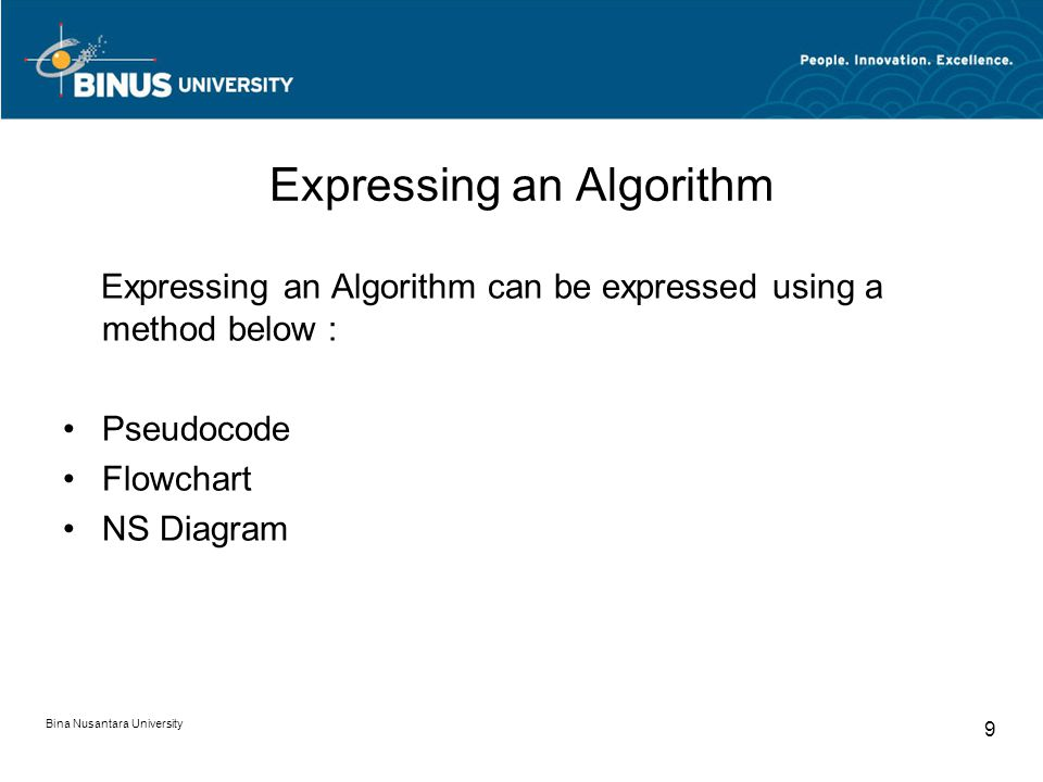 Expressing an Algorithm Expressing an Algorithm can be expressed using a method below : Pseudocode Flowchart NS Diagram Bina Nusantara University 9