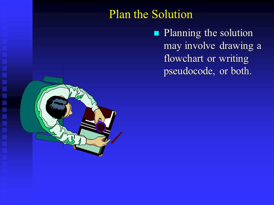 Plan the Solution Planning the solution may involve drawing a flowchart or writing pseudocode, or both. Planning the solution may involve drawing a fl
