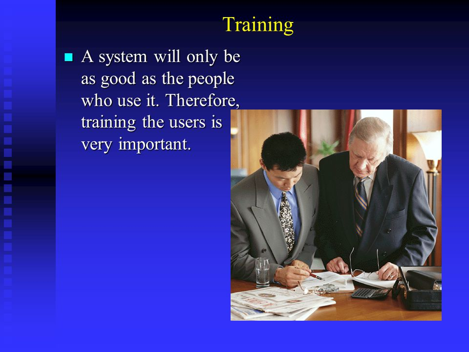 Training A system will only be as good as the people who use it. Therefore, training the users is very important. A system will only be as good as the