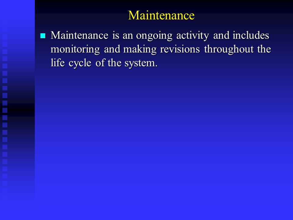 Maintenance Maintenance is an ongoing activity and includes monitoring and making revisions throughout the life cycle of the system. Maintenance is an
