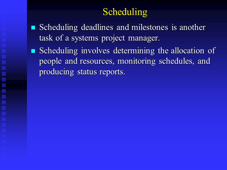 Scheduling Scheduling deadlines and milestones is another task of a systems project manager. Scheduling deadlines and milestones is another task of a