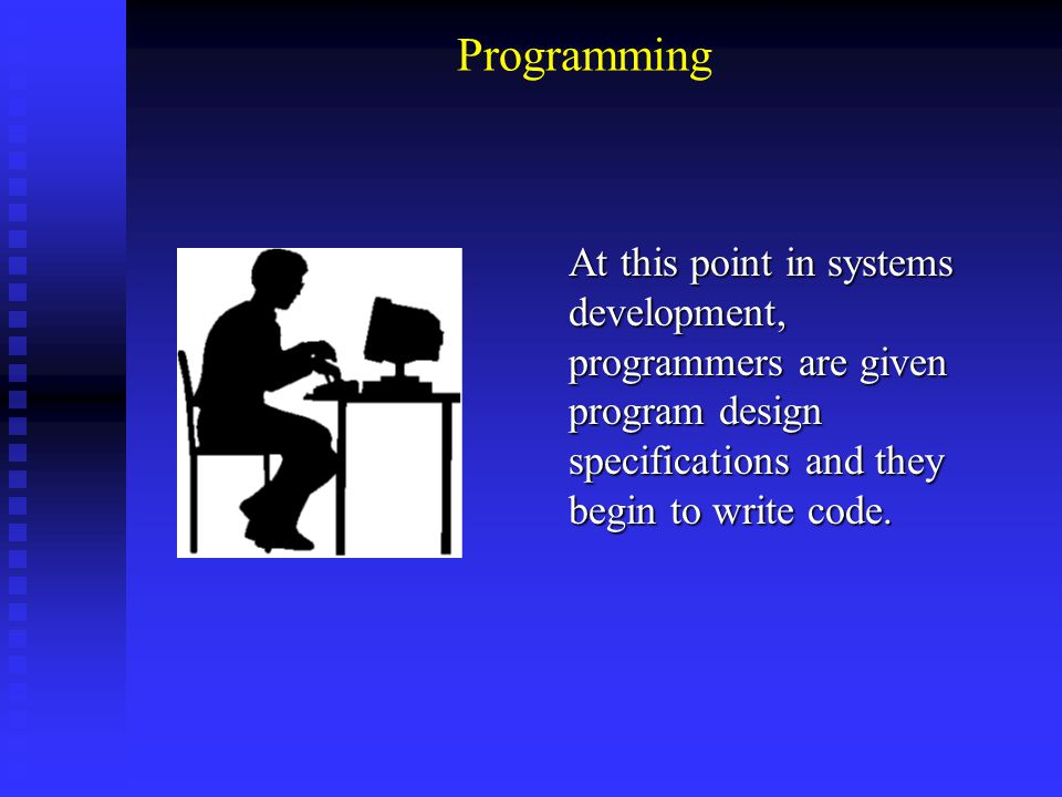 Programming At this point in systems development, programmers are given program design specifications and they begin to write code.