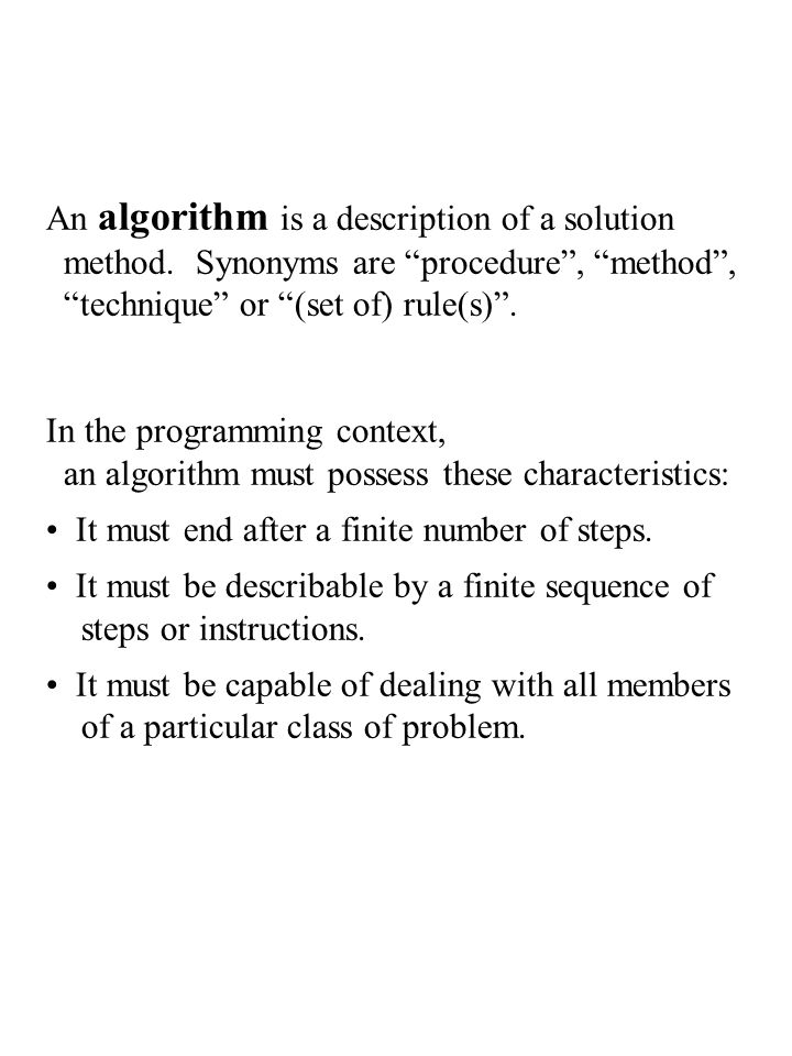 "An algorithm is a description of a solution method. Synonyms are ""procedure"", ""method"", ""technique"" or ""(set of) rule(s)"". In the programming context,"