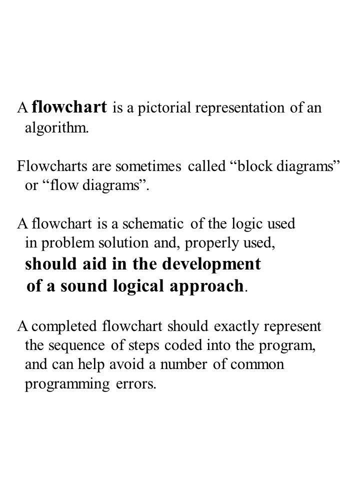 "A flowchart is a pictorial representation of an algorithm. Flowcharts are sometimes called ""block diagrams"" or ""flow diagrams"". A flowchart is a schem"