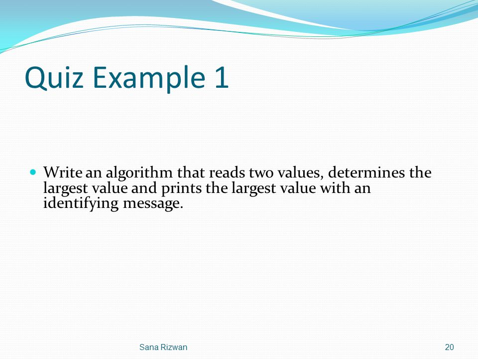 Quiz Example 1 Write an algorithm that reads two values, determines the largest value and prints the largest value with an identifying message. 20Sana