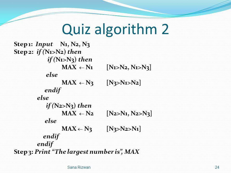 Quiz algorithm 2 Step 1: Input N1, N2, N3 Step 2: if (N1>N2) then if (N1>N3) then MAX  N1[N1>N2, N1>N3] else MAX  N3[N3>N1>N2] endif else if (N2>N3)