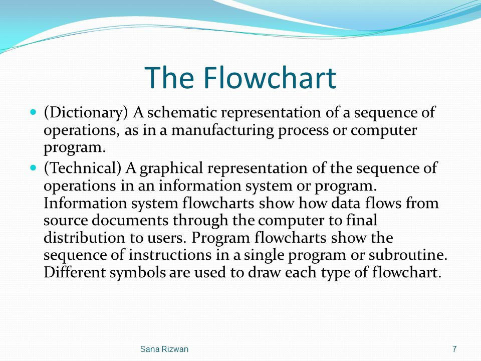 The Flowchart (Dictionary) A schematic representation of a sequence of operations, as in a manufacturing process or computer program. (Technical) A gr