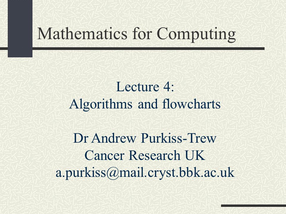 Mathematics for Computing Lecture 4: Algorithms and flowcharts Dr Andrew Purkiss-Trew Cancer Research UK a.purkiss@mail.cryst.bbk.ac.uk