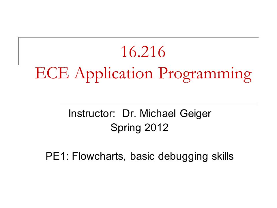 Lecture outline Announcements/reminders  Program 2 due Monday, 2/6  Program 3 to be posted; due 2/13 Today: PE1  Flowchart intro Basic elements Designing flowchart for given problem Converting flowchart into program  Debugging Viewing variables in debugger Stepping through program Setting breakpoints 5/8/2015 ECE Application Programming: Lecture 6 2