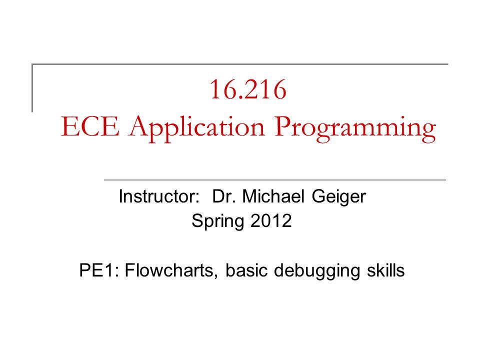 16.216 ECE Application Programming Instructor: Dr. Michael Geiger Spring 2012 PE1: Flowcharts, basic debugging skills