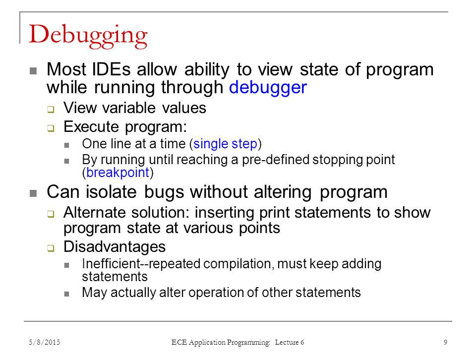 Debugging Most IDEs allow ability to view state of program while running through debugger  View variable values  Execute program: One line at a time