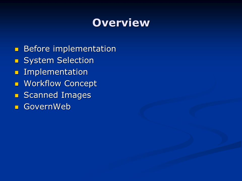 Overview Before implementation Before implementation System Selection System Selection Implementation Implementation Workflow Concept Workflow Concept Scanned Images Scanned Images GovernWeb GovernWeb