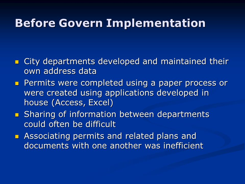 Before Govern Implementation City departments developed and maintained their own address data City departments developed and maintained their own address data Permits were completed using a paper process or were created using applications developed in house (Access, Excel) Permits were completed using a paper process or were created using applications developed in house (Access, Excel) Sharing of information between departments could often be difficult Sharing of information between departments could often be difficult Associating permits and related plans and documents with one another was inefficient Associating permits and related plans and documents with one another was inefficient