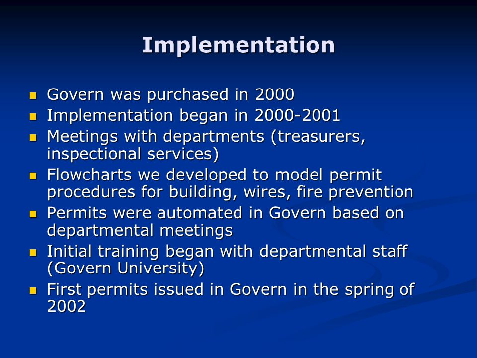 Implementation Govern was purchased in 2000 Govern was purchased in 2000 Implementation began in 2000-2001 Implementation began in 2000-2001 Meetings with departments (treasurers, inspectional services) Meetings with departments (treasurers, inspectional services) Flowcharts we developed to model permit procedures for building, wires, fire prevention Flowcharts we developed to model permit procedures for building, wires, fire prevention Permits were automated in Govern based on departmental meetings Permits were automated in Govern based on departmental meetings Initial training began with departmental staff (Govern University) Initial training began with departmental staff (Govern University) First permits issued in Govern in the spring of 2002 First permits issued in Govern in the spring of 2002
