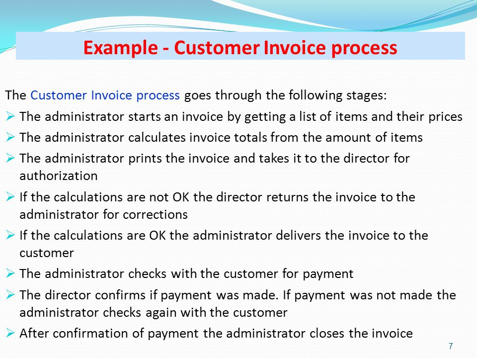 Example - Customer Invoice process The Customer Invoice process goes through the following stages:  The administrator starts an invoice by getting a list of items and their prices  The administrator calculates invoice totals from the amount of items  The administrator prints the invoice and takes it to the director for authorization  If the calculations are not OK the director returns the invoice to the administrator for corrections  If the calculations are OK the administrator delivers the invoice to the customer  The administrator checks with the customer for payment  The director confirms if payment was made.