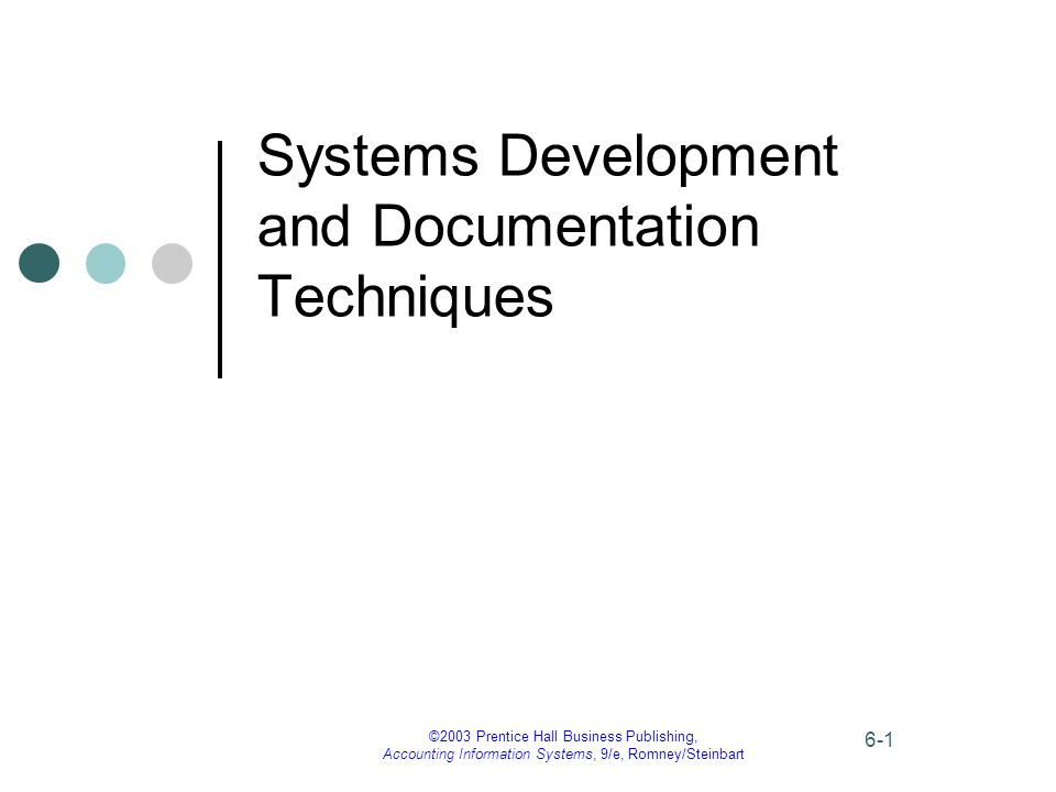 ©2003 Prentice Hall Business Publishing, Accounting Information Systems, 9/e, Romney/Steinbart 6-1 Systems Development and Documentation Techniques