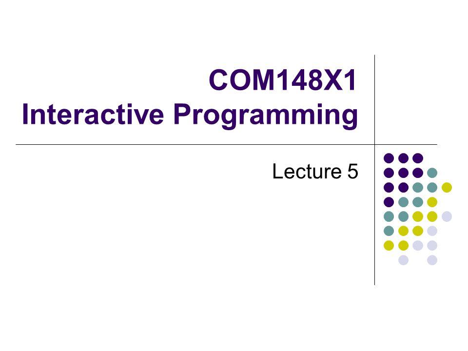 COM148X1 Interactive Programming Lecture 5