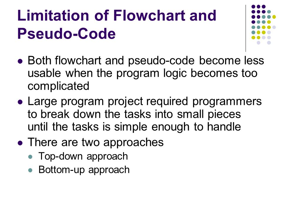 Limitation of Flowchart and Pseudo-Code Both flowchart and pseudo-code become less usable when the program logic becomes too complicated Large program