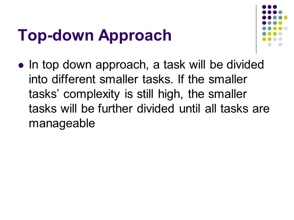 Top-down Approach In top down approach, a task will be divided into different smaller tasks. If the smaller tasks' complexity is still high, the small