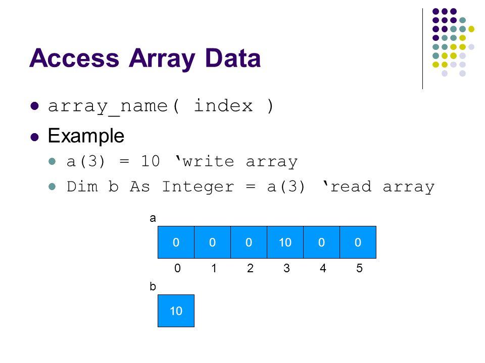 Access Array Data array_name( index ) Example a(3) = 10 'write array Dim b As Integer = a(3) 'read array a 10 b 0 0 0 1 0 2 3 0 4 0 5