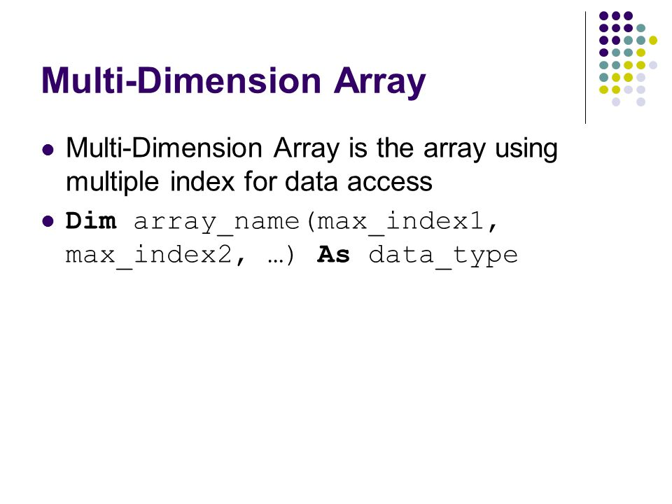 Multi-Dimension Array Multi-Dimension Array is the array using multiple index for data access Dim array_name(max_index1, max_index2, …) As data_type