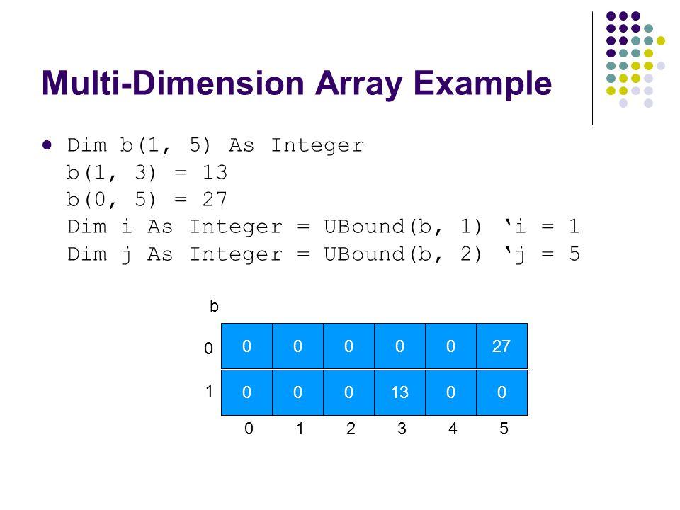 Multi-Dimension Array Example Dim b(1, 5) As Integer b(1, 3) = 13 b(0, 5) = 27 Dim i As Integer = UBound(b, 1) 'i = 1 Dim j As Integer = UBound(b, 2)