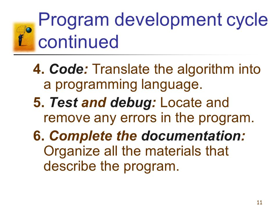 11 Program development cycle continued 4. Code: Translate the algorithm into a programming language. 5. Test and debug: Locate and remove any errors i