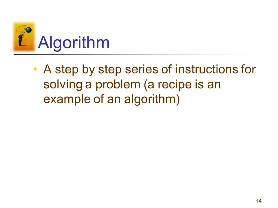 14 Algorithm A step by step series of instructions for solving a problem (a recipe is an example of an algorithm)
