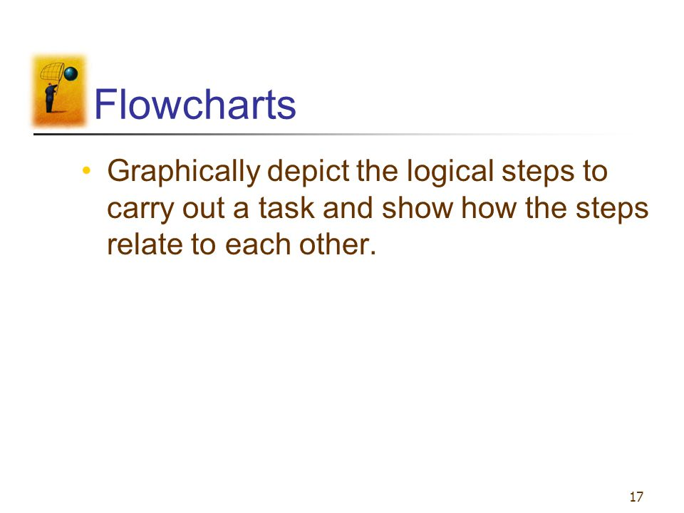 17 Flowcharts Graphically depict the logical steps to carry out a task and show how the steps relate to each other.
