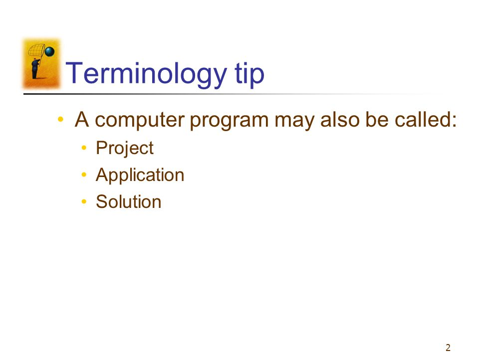 2 Terminology tip A computer program may also be called: Project Application Solution