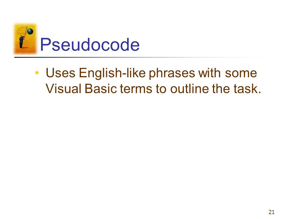 21 Pseudocode Uses English-like phrases with some Visual Basic terms to outline the task.