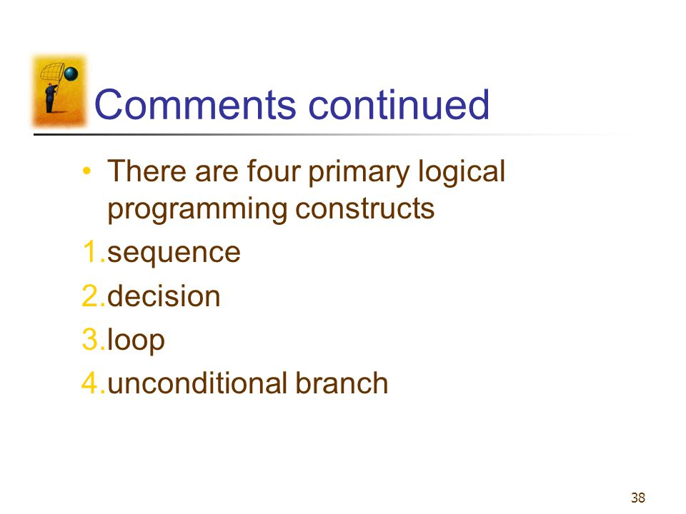 38 Comments continued There are four primary logical programming constructs 1.sequence 2.decision 3.loop 4.unconditional branch
