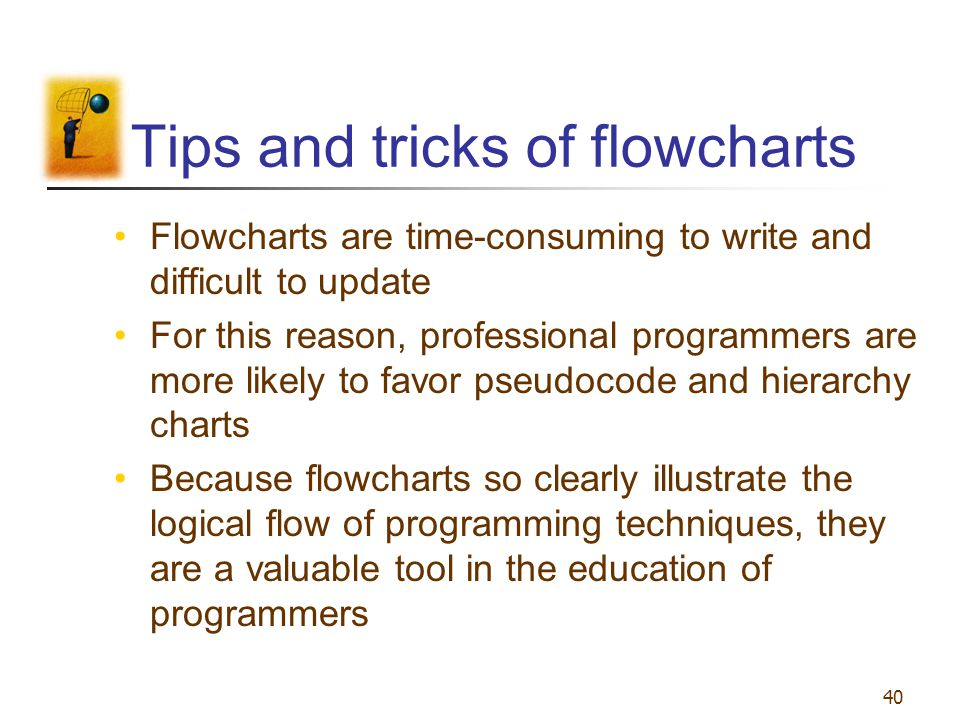 40 Tips and tricks of flowcharts Flowcharts are time-consuming to write and difficult to update For this reason, professional programmers are more lik