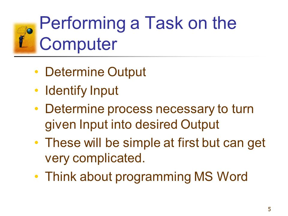 5 Performing a Task on the Computer Determine Output Identify Input Determine process necessary to turn given Input into desired Output These will be