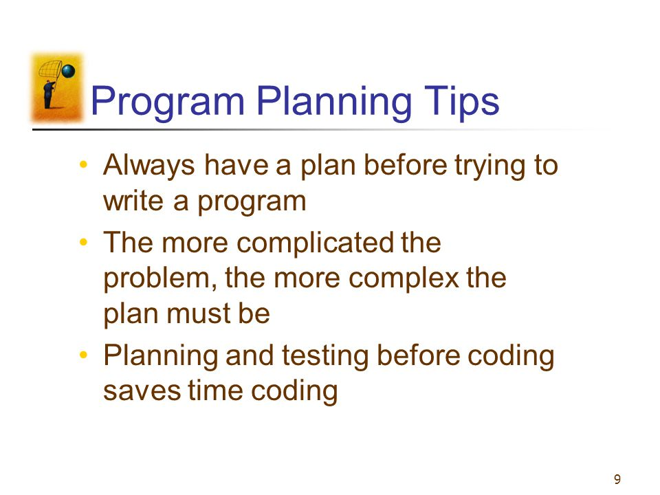 9 Program Planning Tips Always have a plan before trying to write a program The more complicated the problem, the more complex the plan must be Planni