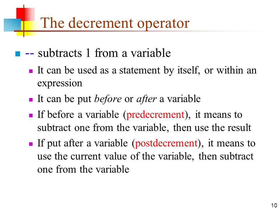 10 The decrement operator -- subtracts 1 from a variable It can be used as a statement by itself, or within an expression It can be put before or after a variable If before a variable (predecrement), it means to subtract one from the variable, then use the result If put after a variable (postdecrement), it means to use the current value of the variable, then subtract one from the variable