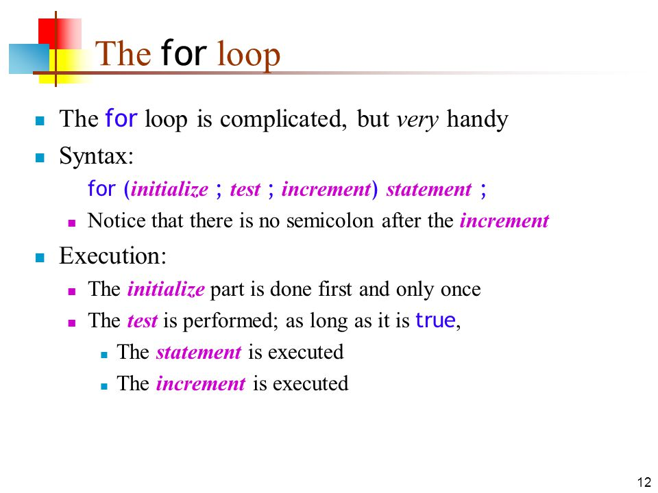 12 The for loop The for loop is complicated, but very handy Syntax: for ( initialize ; test ; increment ) statement ; Notice that there is no semicolo