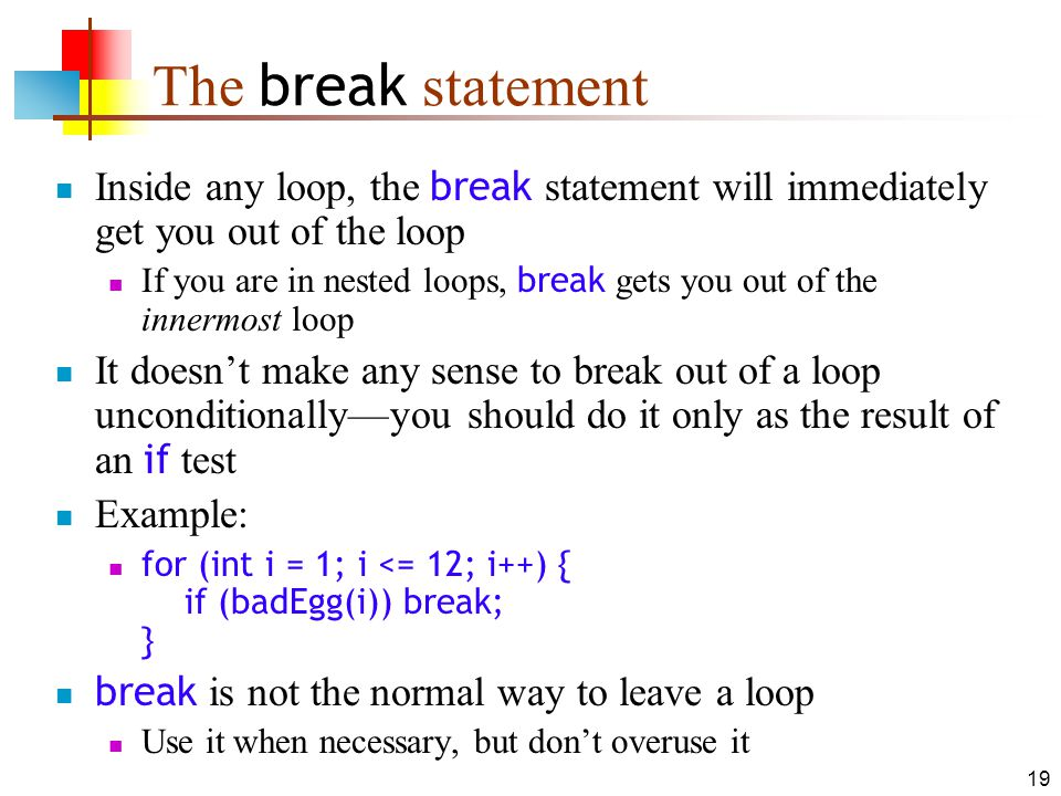 19 The break statement Inside any loop, the break statement will immediately get you out of the loop If you are in nested loops, break gets you out of