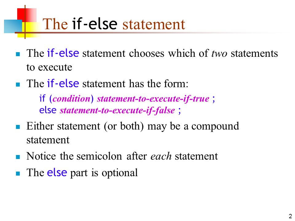 2 The if-else statement The if-else statement chooses which of two statements to execute The if-else statement has the form: if ( condition ) statement-to-execute-if-true ; else statement-to-execute-if-false ; Either statement (or both) may be a compound statement Notice the semicolon after each statement The else part is optional