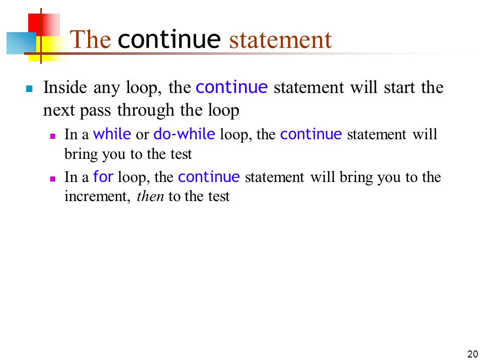 20 The continue statement Inside any loop, the continue statement will start the next pass through the loop In a while or do-while loop, the continue