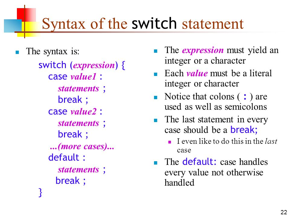 22 Syntax of the switch statement The syntax is: switch ( expression ) { case value1 : statements ; break ; case value2 : statements ; break ;...(more cases)...