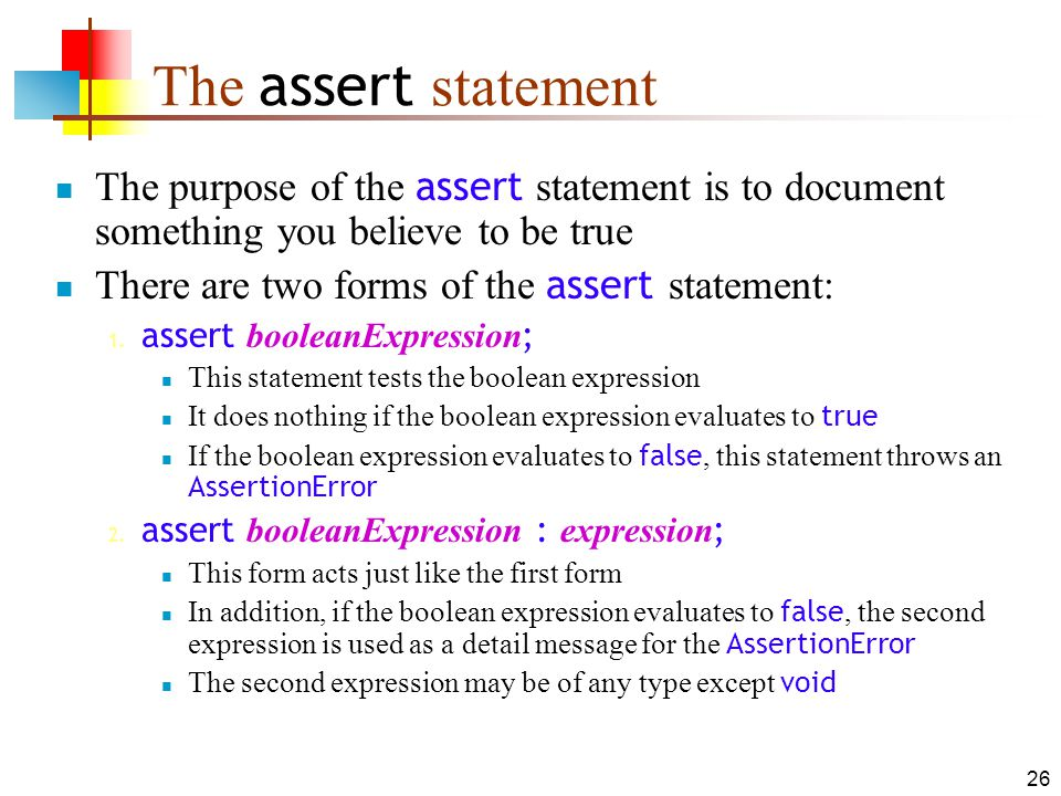 26 The assert statement The purpose of the assert statement is to document something you believe to be true There are two forms of the assert statement: 1.