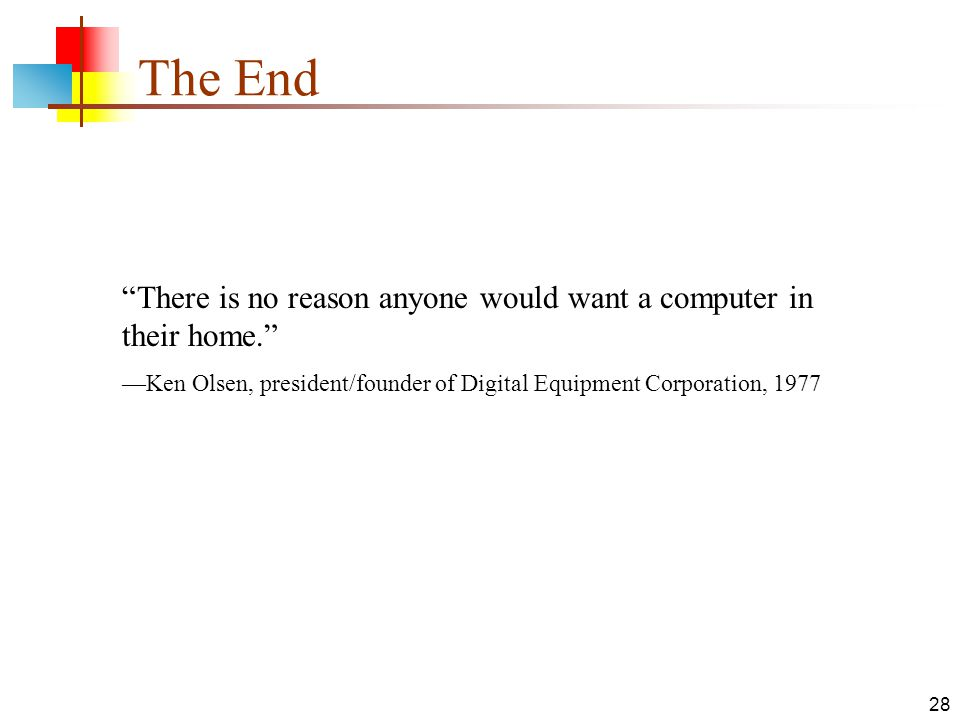 "28 The End ""There is no reason anyone would want a computer in their home."" —Ken Olsen, president/founder of Digital Equipment Corporation, 1977"