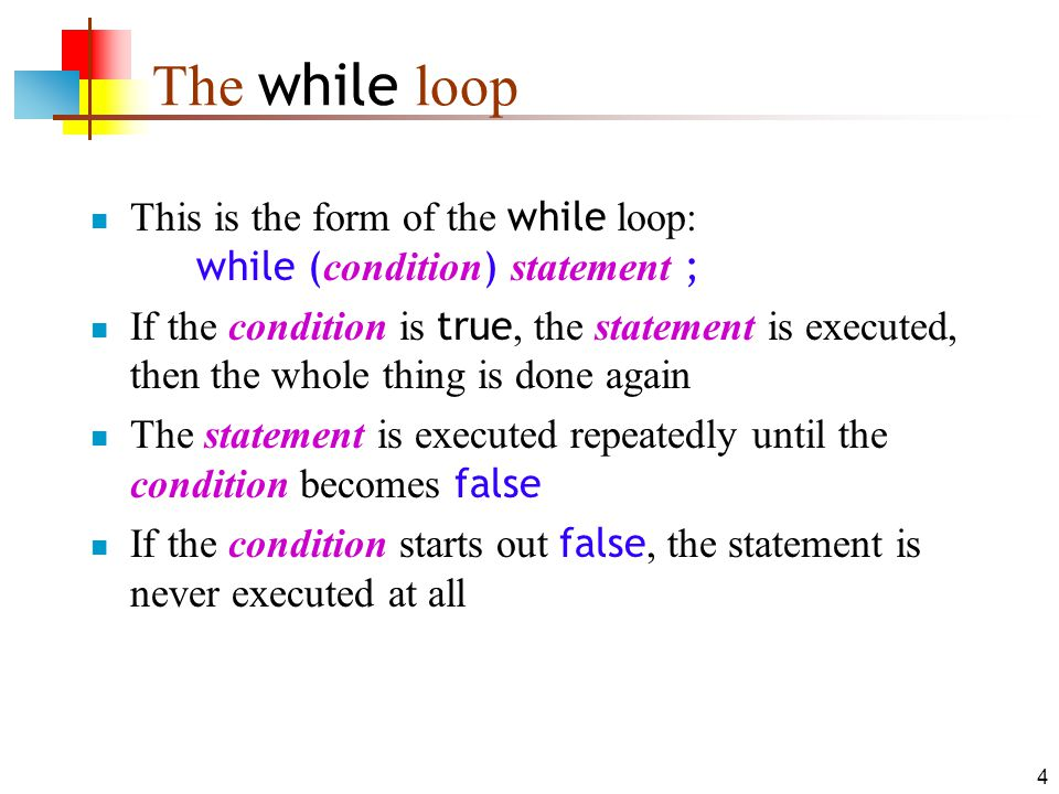 4 The while loop This is the form of the while loop: while ( condition ) statement ; If the condition is true, the statement is executed, then the who