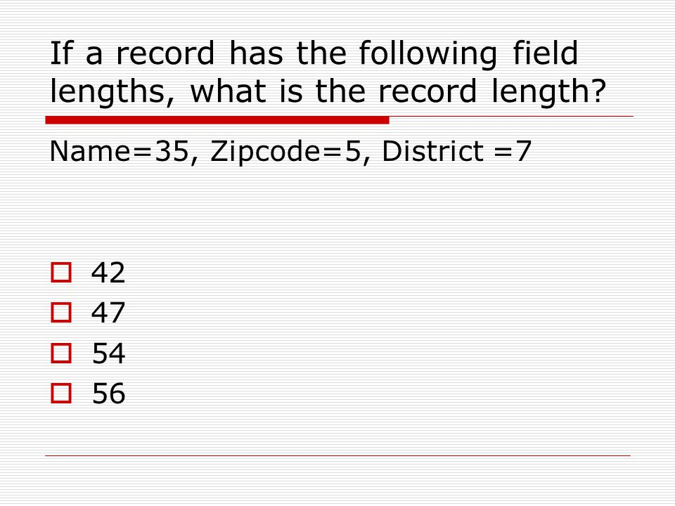 If a record has the following field lengths, what is the record length? Name=35, Zipcode=5, District =7  42  47  54  56