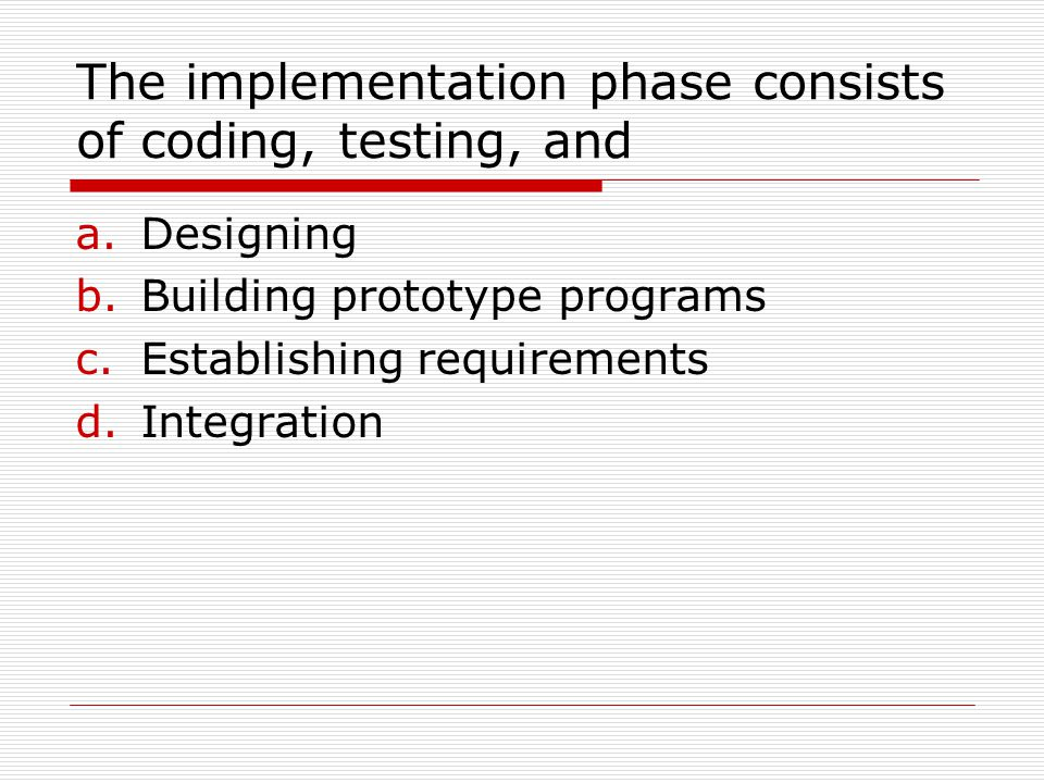 The implementation phase consists of coding, testing, and a.Designing b.Building prototype programs c.Establishing requirements d.Integration